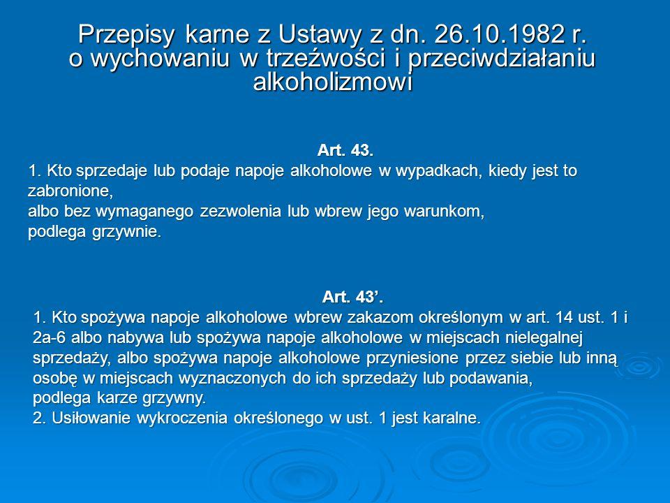 Przepisy karne z Ustawy z dn. 26.10.1982 r. o wychowaniu w trzeźwości i przeciwdziałaniu alkoholizmowi Art. 43. 1. Kto sprzedaje lub podaje napoje alk