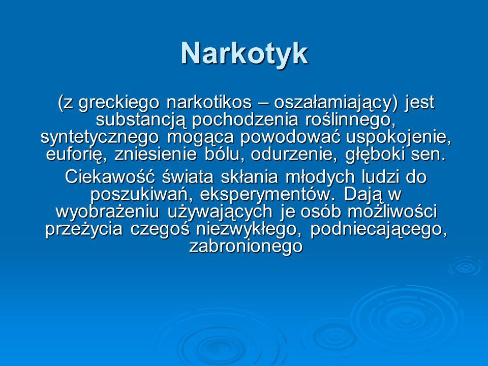 Narkotyk (z greckiego narkotikos – oszałamiający) jest substancją pochodzenia roślinnego, syntetycznego mogąca powodować uspokojenie, euforię, zniesie