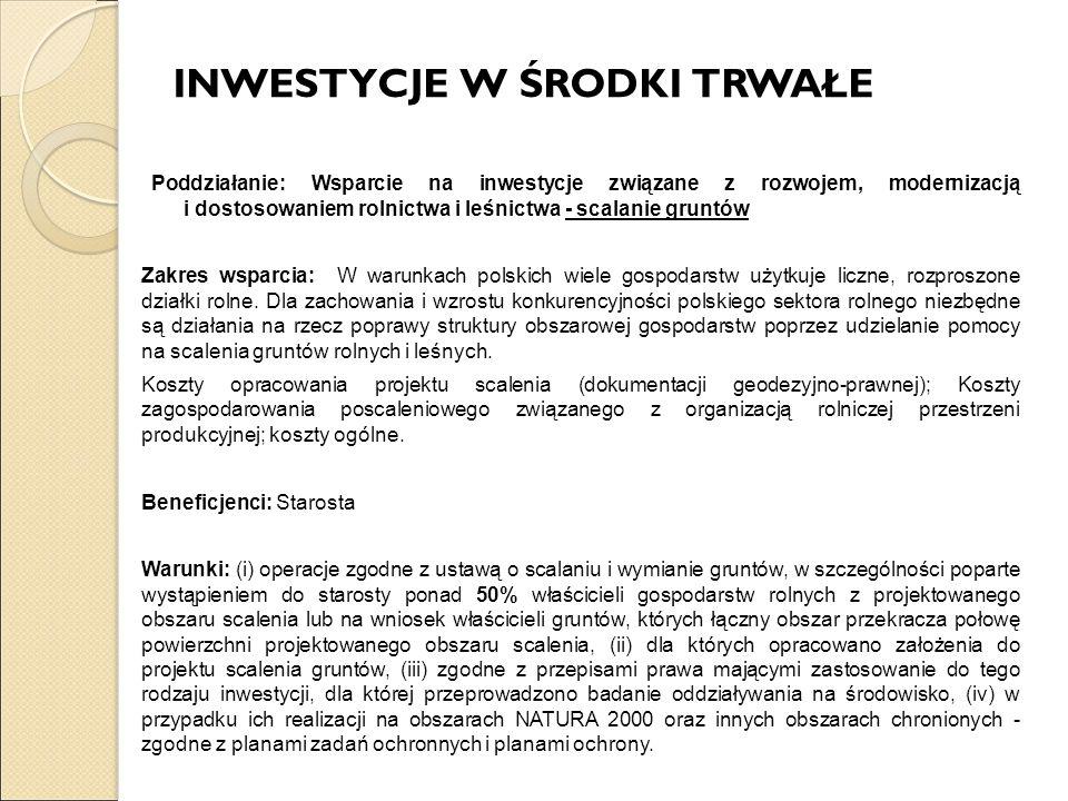 INWESTYCJE W ŚRODKI TRWAŁE Poddziałanie: Wsparcie na inwestycje związane z rozwojem, modernizacją i dostosowaniem rolnictwa i leśnictwa - scalanie gruntów Zakres wsparcia: W warunkach polskich wiele gospodarstw użytkuje liczne, rozproszone działki rolne.