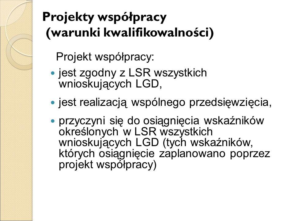Projekty współpracy (warunki kwalifikowalności) Projekt współpracy: jest zgodny z LSR wszystkich wnioskujących LGD, jest realizacją wspólnego przedsięwzięcia, przyczyni się do osiągnięcia wskaźników określonych w LSR wszystkich wnioskujących LGD (tych wskaźników, których osiągnięcie zaplanowano poprzez projekt współpracy)