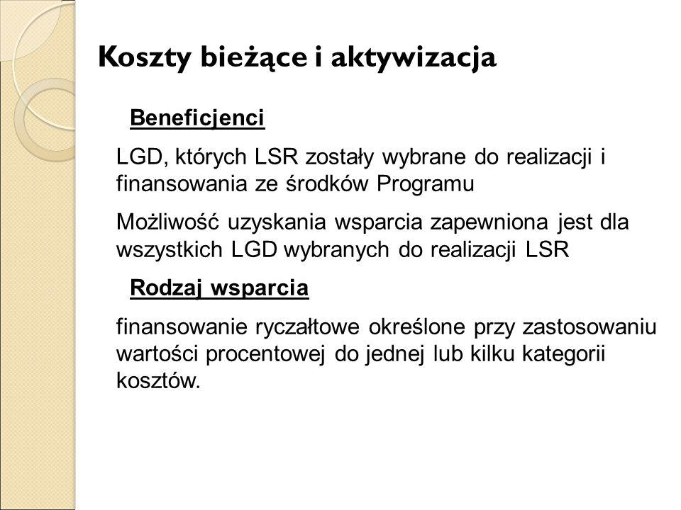 Koszty bieżące i aktywizacja Beneficjenci LGD, których LSR zostały wybrane do realizacji i finansowania ze środków Programu Możliwość uzyskania wsparcia zapewniona jest dla wszystkich LGD wybranych do realizacji LSR Rodzaj wsparcia finansowanie ryczałtowe określone przy zastosowaniu wartości procentowej do jednej lub kilku kategorii kosztów.