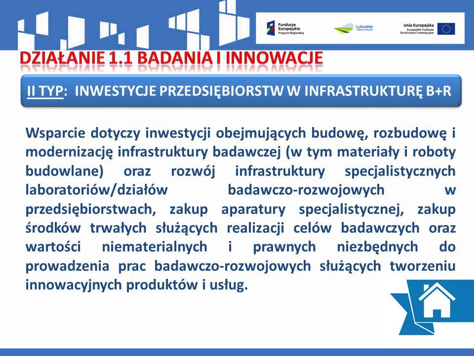 II TYP: INWESTYCJE PRZEDSIĘBIORSTW W INFRASTRUKTURĘ B+R Wsparcie dotyczy inwestycji obejmujących budowę, rozbudowę i modernizację infrastruktury badawczej (w tym materiały i roboty budowlane) oraz rozwój infrastruktury specjalistycznych laboratoriów/działów badawczo-rozwojowych w przedsiębiorstwach, zakup aparatury specjalistycznej, zakup środków trwałych służących realizacji celów badawczych oraz wartości niematerialnych i prawnych niezbędnych do prowadzenia prac badawczo-rozwojowych służących tworzeniu innowacyjnych produktów i usług.