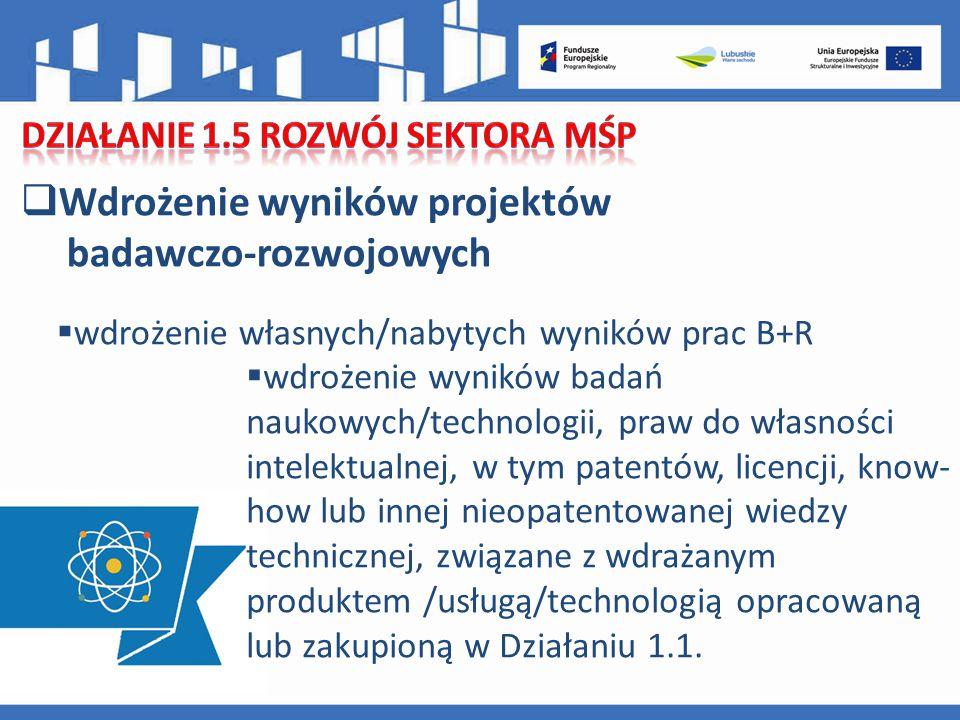 Wdrożenie wyników projektów badawczo-rozwojowych  wdrożenie własnych/nabytych wyników prac B+R  wdrożenie wyników badań naukowych/technologii, praw do własności intelektualnej, w tym patentów, licencji, know- how lub innej nieopatentowanej wiedzy technicznej, związane z wdrażanym produktem /usługą/technologią opracowaną lub zakupioną w Działaniu 1.1.
