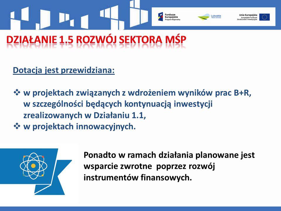 Dotacja jest przewidziana:  w projektach związanych z wdrożeniem wyników prac B+R, w szczególności będących kontynuacją inwestycji zrealizowanych w Działaniu 1.1,  w projektach innowacyjnych.