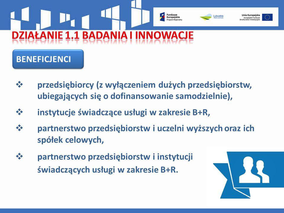 BENEFICJENCI  przedsiębiorcy (z wyłączeniem dużych przedsiębiorstw, ubiegających się o dofinansowanie samodzielnie),  instytucje świadczące usługi w zakresie B+R,  partnerstwo przedsiębiorstw i uczelni wyższych oraz ich spółek celowych,  partnerstwo przedsiębiorstw i instytucji świadczących usługi w zakresie B+R.