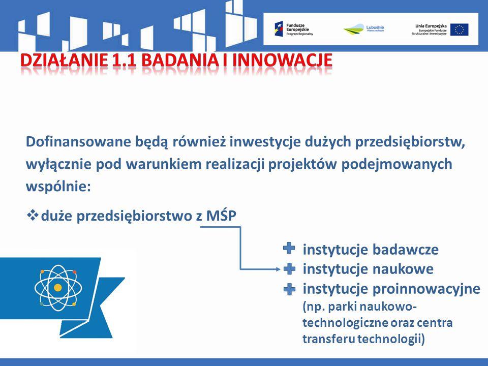 Dofinansowane będą również inwestycje dużych przedsiębiorstw, wyłącznie pod warunkiem realizacji projektów podejmowanych wspólnie:  duże przedsiębiorstwo z MŚP instytucje badawcze instytucje naukowe instytucje proinnowacyjne (np.