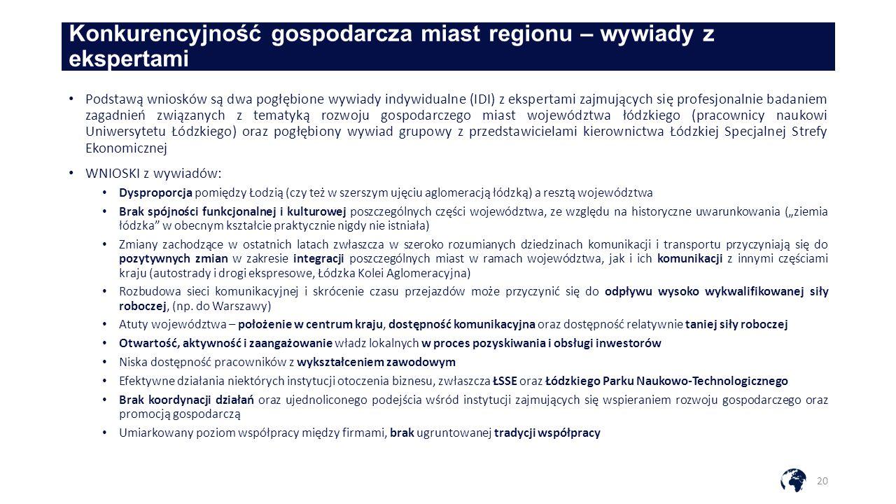 """Konkurencyjność gospodarcza miast regionu – wywiady z ekspertami 20 Podstawą wniosków są dwa pogłębione wywiady indywidualne (IDI) z ekspertami zajmujących się profesjonalnie badaniem zagadnień związanych z tematyką rozwoju gospodarczego miast województwa łódzkiego (pracownicy naukowi Uniwersytetu Łódzkiego) oraz pogłębiony wywiad grupowy z przedstawicielami kierownictwa Łódzkiej Specjalnej Strefy Ekonomicznej WNIOSKI z wywiadów: Dysproporcja pomiędzy Łodzią (czy też w szerszym ujęciu aglomeracją łódzką) a resztą województwa Brak spójności funkcjonalnej i kulturowej poszczególnych części województwa, ze względu na historyczne uwarunkowania (""""ziemia łódzka w obecnym kształcie praktycznie nigdy nie istniała) Zmiany zachodzące w ostatnich latach zwłaszcza w szeroko rozumianych dziedzinach komunikacji i transportu przyczyniają się do pozytywnych zmian w zakresie integracji poszczególnych miast w ramach województwa, jak i ich komunikacji z innymi częściami kraju (autostrady i drogi ekspresowe, Łódzka Kolei Aglomeracyjna) Rozbudowa sieci komunikacyjnej i skrócenie czasu przejazdów może przyczynić się do odpływu wysoko wykwalifikowanej siły roboczej, (np."""