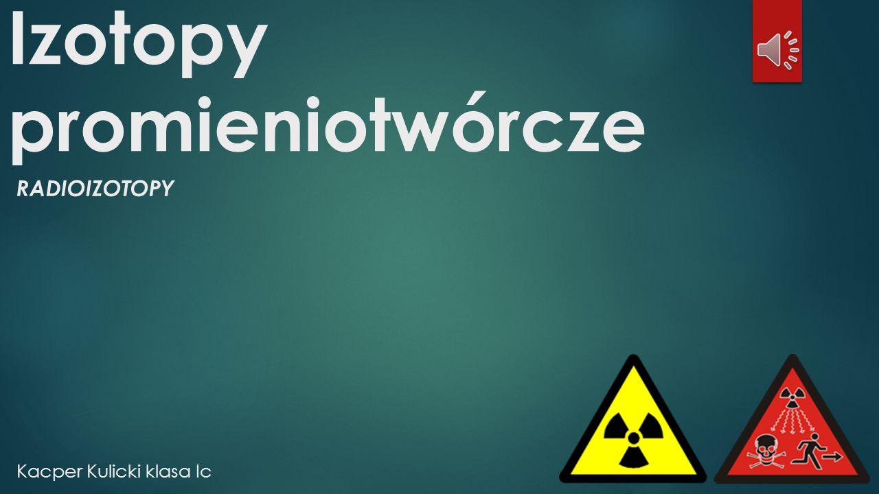 Bibliografia  http://www.szkolnictwo.pl/szukaj,izotopy_promieniotw%C3%B3rcze  http://pl.wikipedia.org/wiki/Izotopy_promieniotw%C3%B3rcze  http://pl.wikipedia.org/wiki/Plik:Uranium_ore_square.jpg  http://energyflows.blog.com/2011/02/23/akcelerator-czastek/  http://www.money.pl/gospodarka/wiadomosci/artykul/uruchomiono;nowy;reaktor;ja drowy;w;chinach,0,0,1253120.html  http://pl.wikipedia.org/wiki/Czarnobyl  http://pl.wikipedia.org/wiki/Ska%C5%BCenie_promieniotw%C3%B3rcze  http://pl.wikipedia.org/wiki/Bro%C5%84_j%C4%85drowa http://pl.wikipedia.org/wiki/Bro%C5%84_j%C4%85drowa  http://incompetech.com/music/ Zespół Szkół Ogólnokształcących nr 1 im.