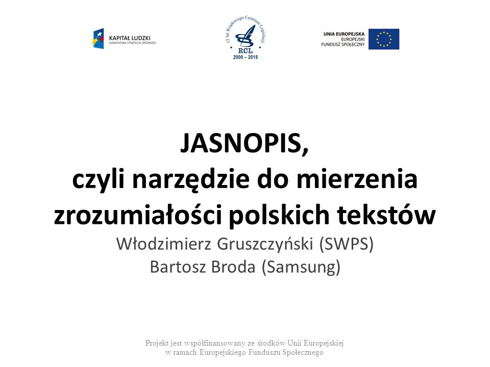 JASNOPIS, czyli narzędzie do mierzenia zrozumiałości polskich tekstów Włodzimierz Gruszczyński (SWPS) Bartosz Broda (Samsung) Projekt jest współfinansowany ze środków Unii Europejskiej w ramach Europejskiego Funduszu Społecznego