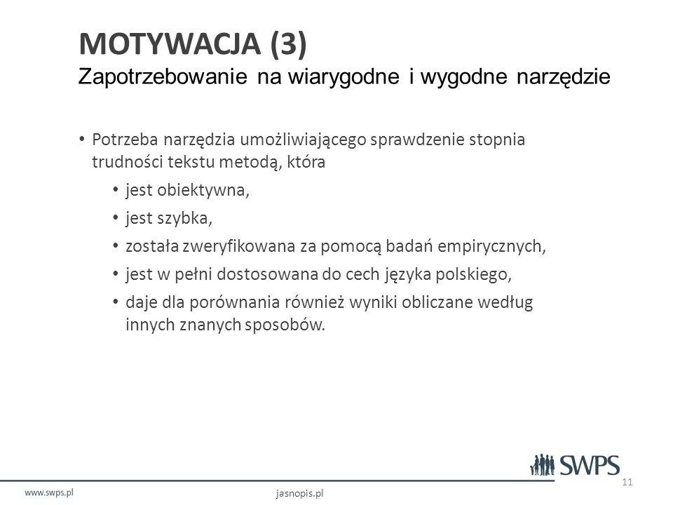 MOTYWACJA (3) Zapotrzebowanie na wiarygodne i wygodne narzędzie Potrzeba narzędzia umożliwiającego sprawdzenie stopnia trudności tekstu metodą, która jest obiektywna, jest szybka, została zweryfikowana za pomocą badań empirycznych, jest w pełni dostosowana do cech języka polskiego, daje dla porównania również wyniki obliczane według innych znanych sposobów.