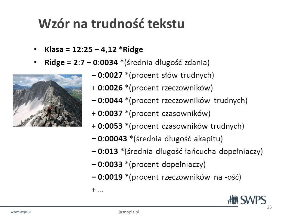 Wzór na trudność tekstu Klasa = 12:25 ‒ 4,12 *Ridge Ridge = 2:7 ‒ 0:0034 *(średnia długość zdania) ‒ 0:0027 *(procent słów trudnych) + 0:0026 *(procent rzeczowników) ‒ 0:0044 *(procent rzeczowników trudnych) + 0:0037 *(procent czasowników) + 0:0053 *(procent czasowników trudnych) ‒ 0:00043 *(średnia długość akapitu) ‒ 0:013 *(średnia długość łańcucha dopełniaczy) ‒ 0:0033 *(procent dopełniaczy) ‒ 0:0019 *(procent rzeczowników na -ość) + … jasnopis.pl 23