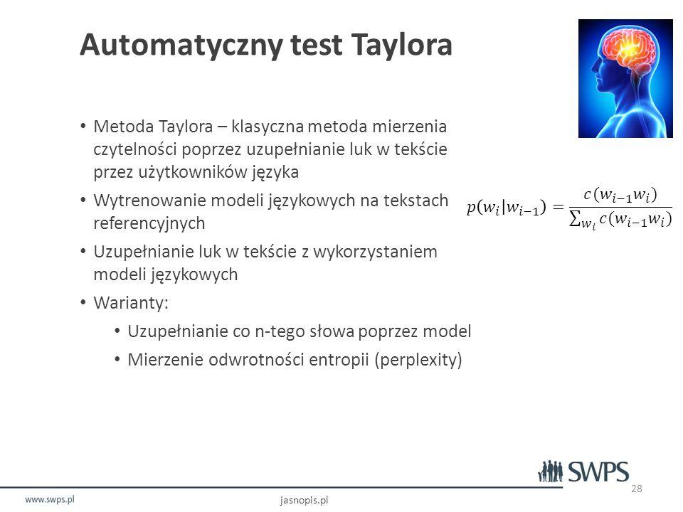 Automatyczny test Taylora Metoda Taylora – klasyczna metoda mierzenia czytelności poprzez uzupełnianie luk w tekście przez użytkowników języka Wytrenowanie modeli językowych na tekstach referencyjnych Uzupełnianie luk w tekście z wykorzystaniem modeli językowych Warianty: Uzupełnianie co n-tego słowa poprzez model Mierzenie odwrotności entropii (perplexity) jasnopis.pl 28