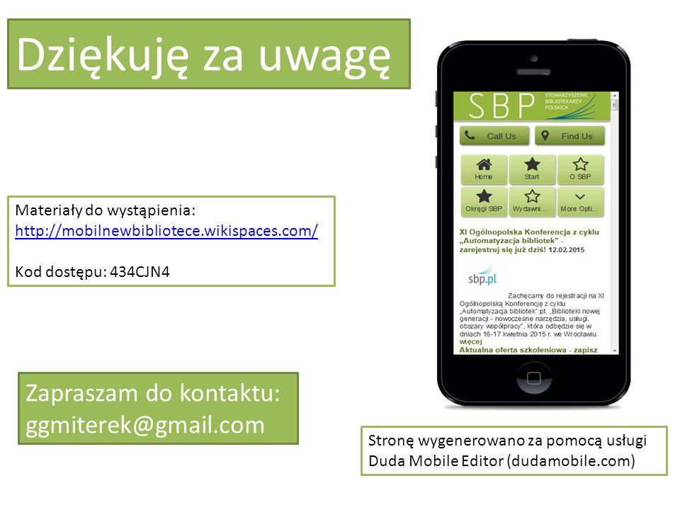 Dziękuję za uwagę Zapraszam do kontaktu: ggmiterek@gmail.com Materiały do wystąpienia: http://mobilnewbibliotece.wikispaces.com/ Kod dostępu: 434CJN4 Stronę wygenerowano za pomocą usługi Duda Mobile Editor (dudamobile.com)