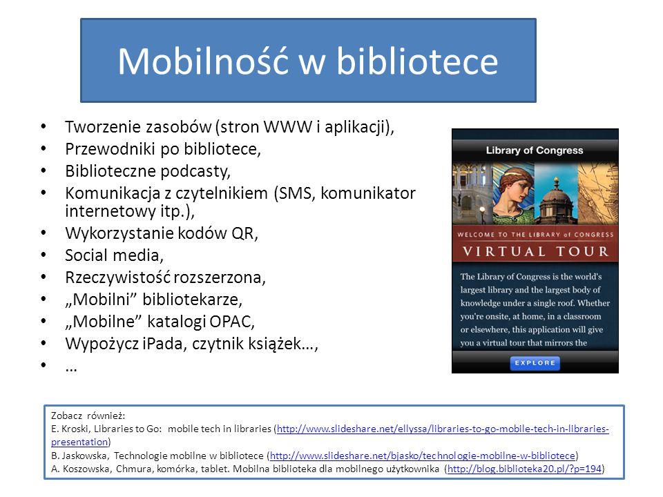 """Mobilność w bibliotece Tworzenie zasobów (stron WWW i aplikacji), Przewodniki po bibliotece, Biblioteczne podcasty, Komunikacja z czytelnikiem (SMS, komunikator internetowy itp.), Wykorzystanie kodów QR, Social media, Rzeczywistość rozszerzona, """"Mobilni bibliotekarze, """"Mobilne katalogi OPAC, Wypożycz iPada, czytnik książek…, … Zobacz również: E."""