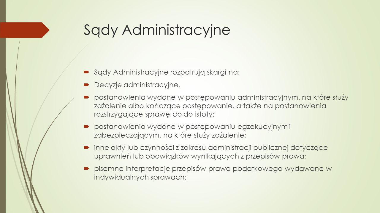 Sądy Administracyjne  Sądy Administracyjne rozpatrują skargi na:  Decyzje administracyjne,  postanowienia wydane w postępowaniu administracyjnym, na które służy zażalenie albo kończące postępowanie, a także na postanowienia rozstrzygające sprawę co do istoty;  postanowienia wydane w postępowaniu egzekucyjnym i zabezpieczającym, na które służy zażalenie;  inne akty lub czynności z zakresu administracji publicznej dotyczące uprawnień lub obowiązków wynikających z przepisów prawa;  pisemne interpretacje przepisów prawa podatkowego wydawane w indywidualnych sprawach;