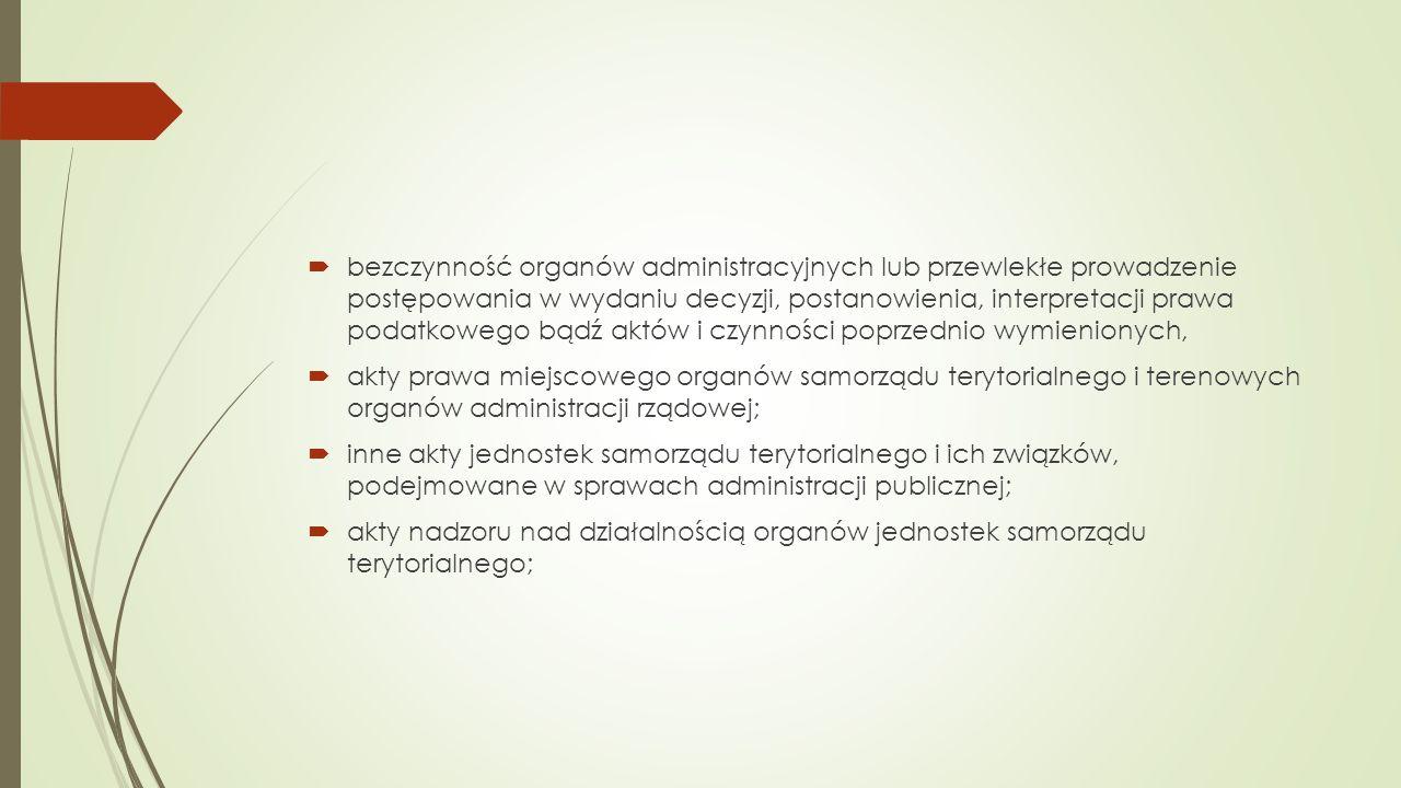  bezczynność organów administracyjnych lub przewlekłe prowadzenie postępowania w wydaniu decyzji, postanowienia, interpretacji prawa podatkowego bądź aktów i czynności poprzednio wymienionych,  akty prawa miejscowego organów samorządu terytorialnego i terenowych organów administracji rządowej;  inne akty jednostek samorządu terytorialnego i ich związków, podejmowane w sprawach administracji publicznej;  akty nadzoru nad działalnością organów jednostek samorządu terytorialnego;