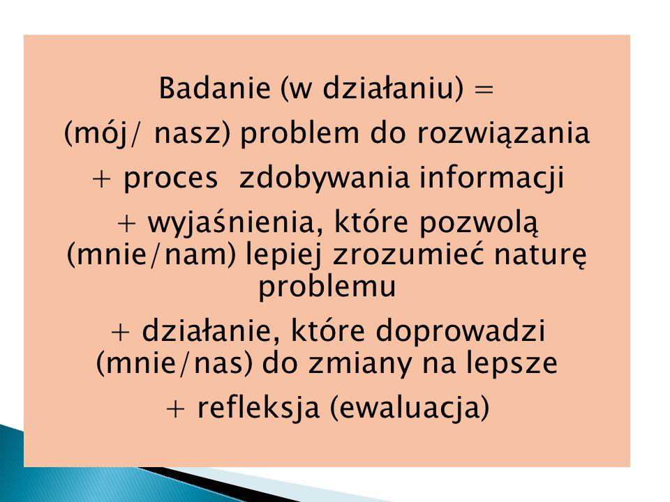 Badanie (w działaniu) = (mój/ nasz) problem do rozwiązania + proces zdobywania informacji + wyjaśnienia, które pozwolą (mnie/nam) lepiej zrozumieć naturę problemu + działanie, które doprowadzi (mnie/nas) do zmiany na lepsze + refleksja (ewaluacja)