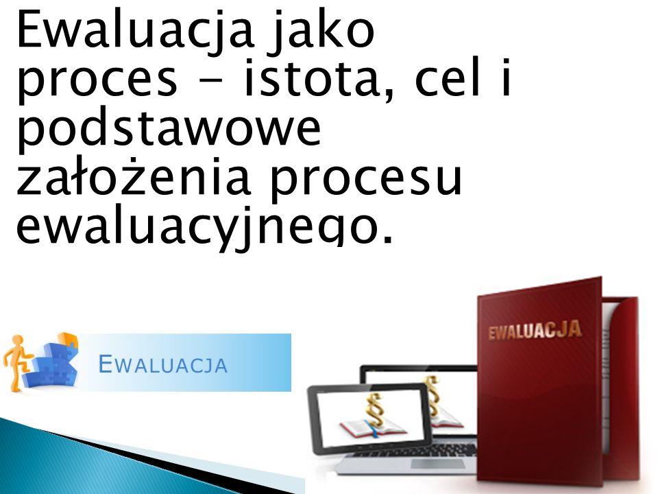 Ewaluacja jako proces - istota, cel i podstawowe założenia procesu ewaluacyjnego.