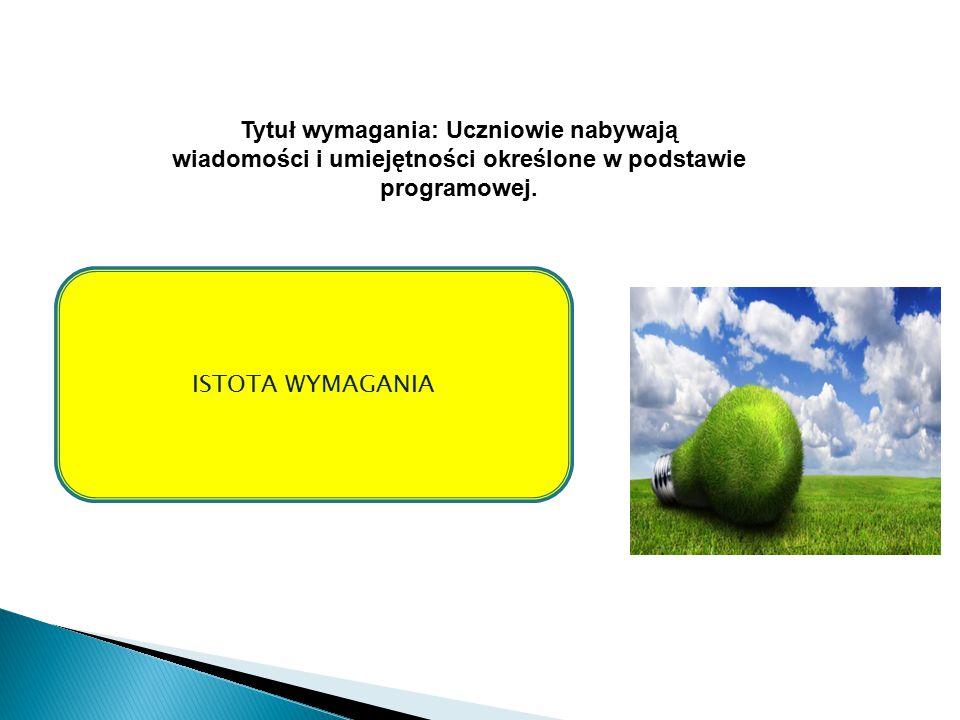 ISTOTA WYMAGANIA Tytuł wymagania: Uczniowie nabywają wiadomości i umiejętności określone w podstawie programowej.