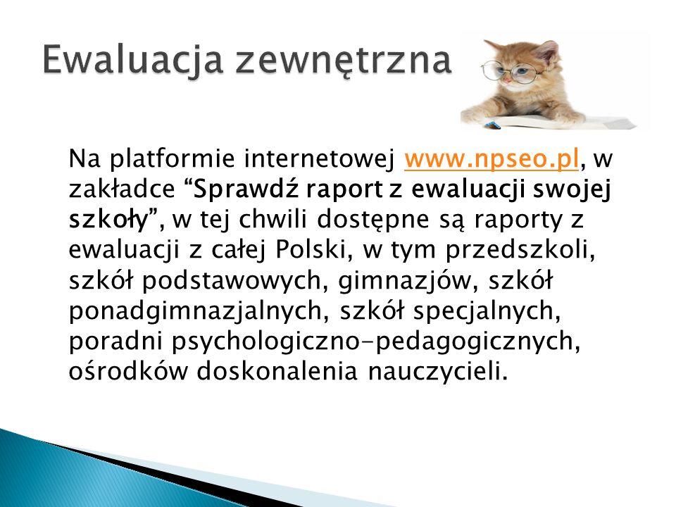 Na platformie internetowej www.npseo.pl, w zakładce Sprawdź raport z ewaluacji swojej szkoły , w tej chwili dostępne są raporty z ewaluacji z całej Polski, w tym przedszkoli, szkół podstawowych, gimnazjów, szkół ponadgimnazjalnych, szkół specjalnych, poradni psychologiczno-pedagogicznych, ośrodków doskonalenia nauczycieli.www.npseo.pl