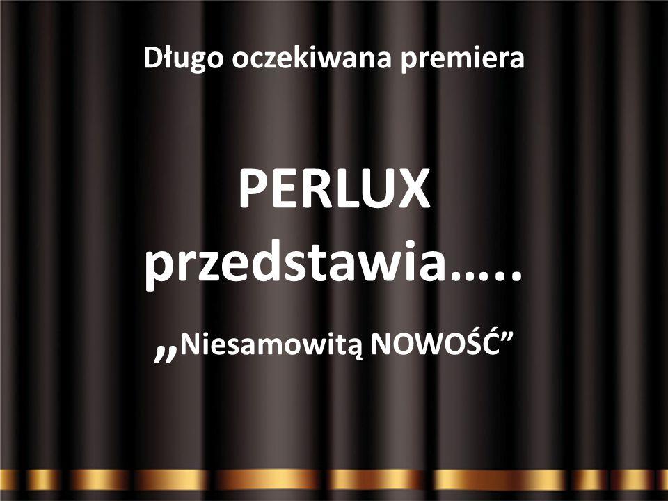 """Długo oczekiwana premiera PERLUX przedstawia….. """" Niesamowitą NOWOŚĆ"""