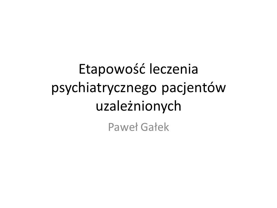Etapowość leczenia psychiatrycznego pacjentów uzależnionych Paweł Gałek