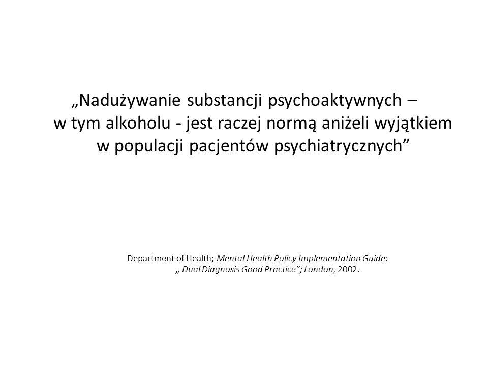 """""""Nadużywanie substancji psychoaktywnych – w tym alkoholu - jest raczej normą aniżeli wyjątkiem w populacji pacjentów psychiatrycznych Department of Health; Mental Health Policy Implementation Guide: """" Dual Diagnosis Good Practice ; London, 2002."""