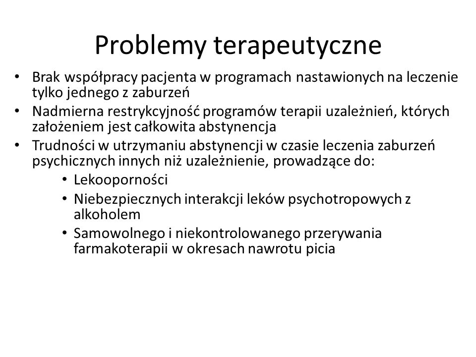 Problemy terapeutyczne Brak współpracy pacjenta w programach nastawionych na leczenie tylko jednego z zaburzeń Nadmierna restrykcyjność programów terapii uzależnień, których założeniem jest całkowita abstynencja Trudności w utrzymaniu abstynencji w czasie leczenia zaburzeń psychicznych innych niż uzależnienie, prowadzące do: Lekooporności Niebezpiecznych interakcji leków psychotropowych z alkoholem Samowolnego i niekontrolowanego przerywania farmakoterapii w okresach nawrotu picia