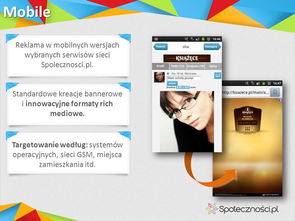 Mobile Standardowe kreacje bannerowe i innowacyjne formaty rich mediowe. Targetowanie według: systemów operacyjnych, sieci GSM, miejsca zamieszkania i