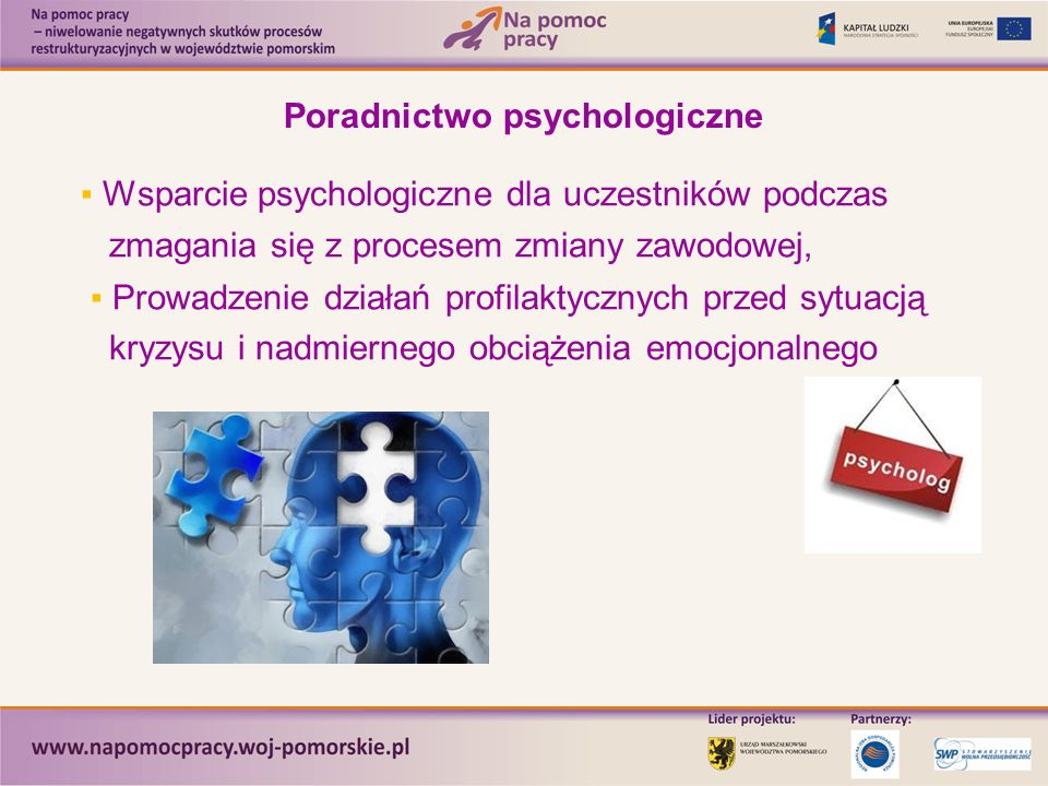 Poradnictwo psychologiczne ▪ Wsparcie psychologiczne dla uczestników podczas zmagania się z procesem zmiany zawodowej, ▪ Prowadzenie działań profilaktycznych przed sytuacją kryzysu i nadmiernego obciążenia emocjonalnego