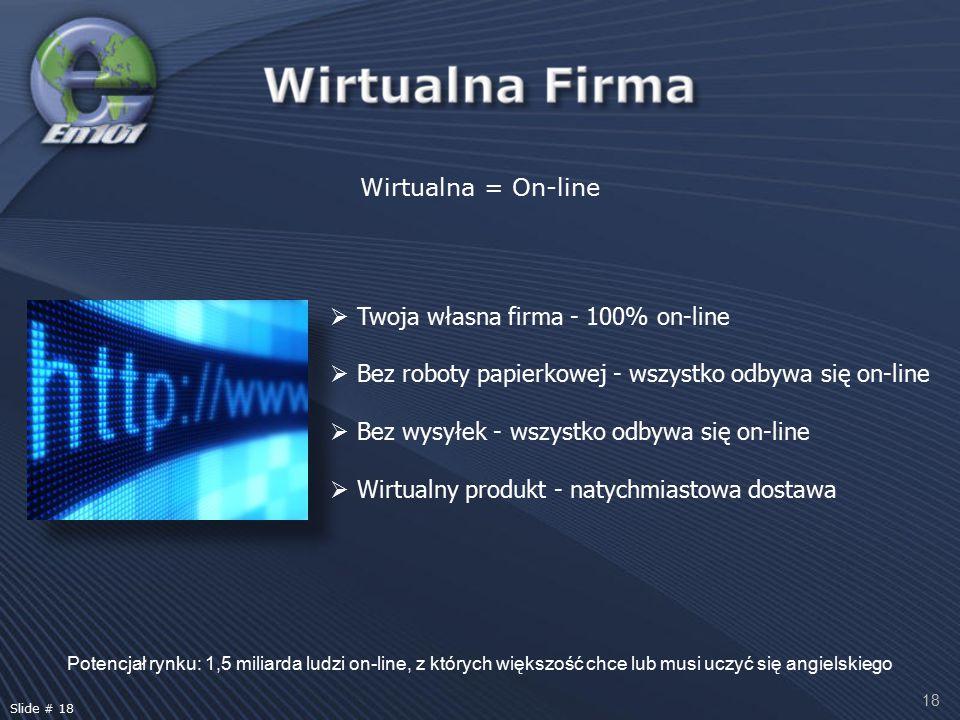 18 Wirtualna = On-line Potencjał rynku: 1,5 miliarda ludzi on-line, z których większość chce lub musi uczyć się angielskiego  Twoja własna firma - 100% on-line  Bez roboty papierkowej - wszystko odbywa się on-line  Bez wysyłek - wszystko odbywa się on-line  Wirtualny produkt - natychmiastowa dostawa Slide # 18
