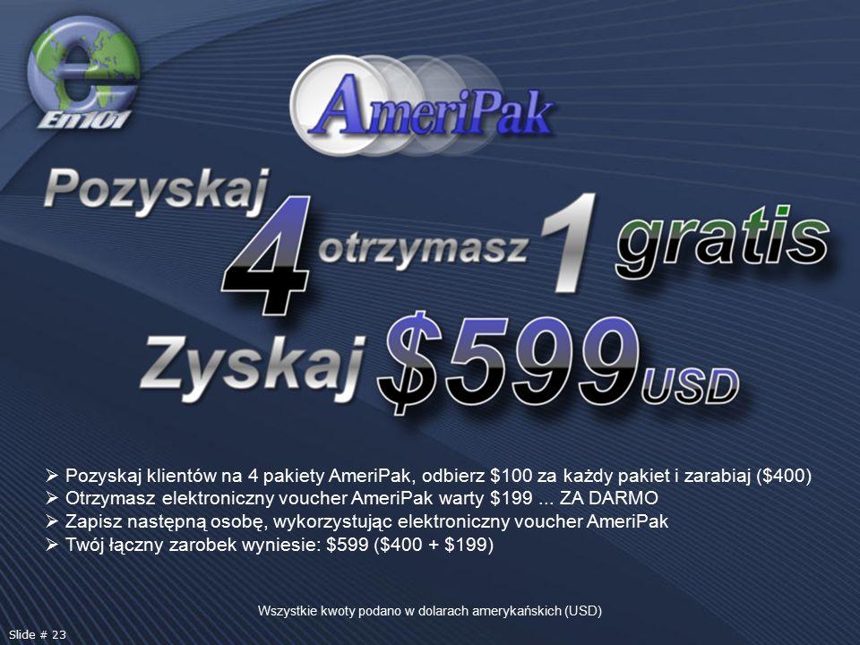 Wszystkie kwoty podano w dolarach amerykańskich (USD) Slide # 23  Pozyskaj klientów na 4 pakiety AmeriPak, odbierz $100 za każdy pakiet i zarabiaj ($400)  Otrzymasz elektroniczny voucher AmeriPak warty $199...