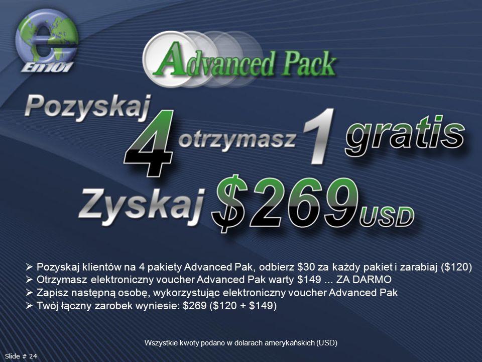 Wszystkie kwoty podano w dolarach amerykańskich (USD) Slide # 24  Pozyskaj klientów na 4 pakiety Advanced Pak, odbierz $30 za każdy pakiet i zarabiaj ($120)  Otrzymasz elektroniczny voucher Advanced Pak warty $149...