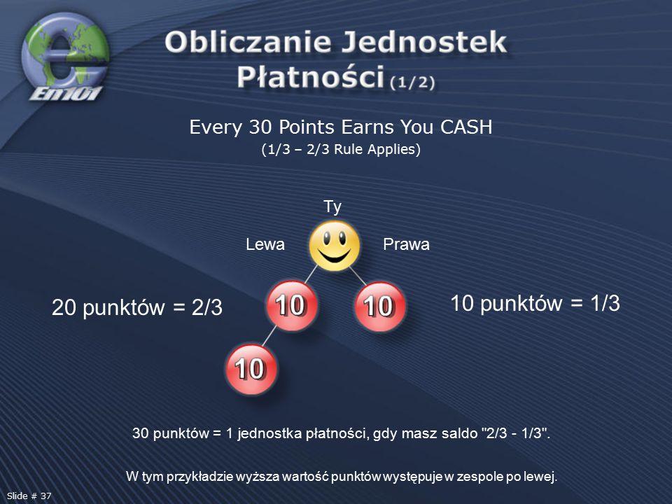 Every 30 Points Earns You CASH (1/3 – 2/3 Rule Applies) 20 punktów = 2/3 10 punktów = 1/3 30 punktów = 1 jednostka płatności, gdy masz saldo 2/3 - 1/3 .