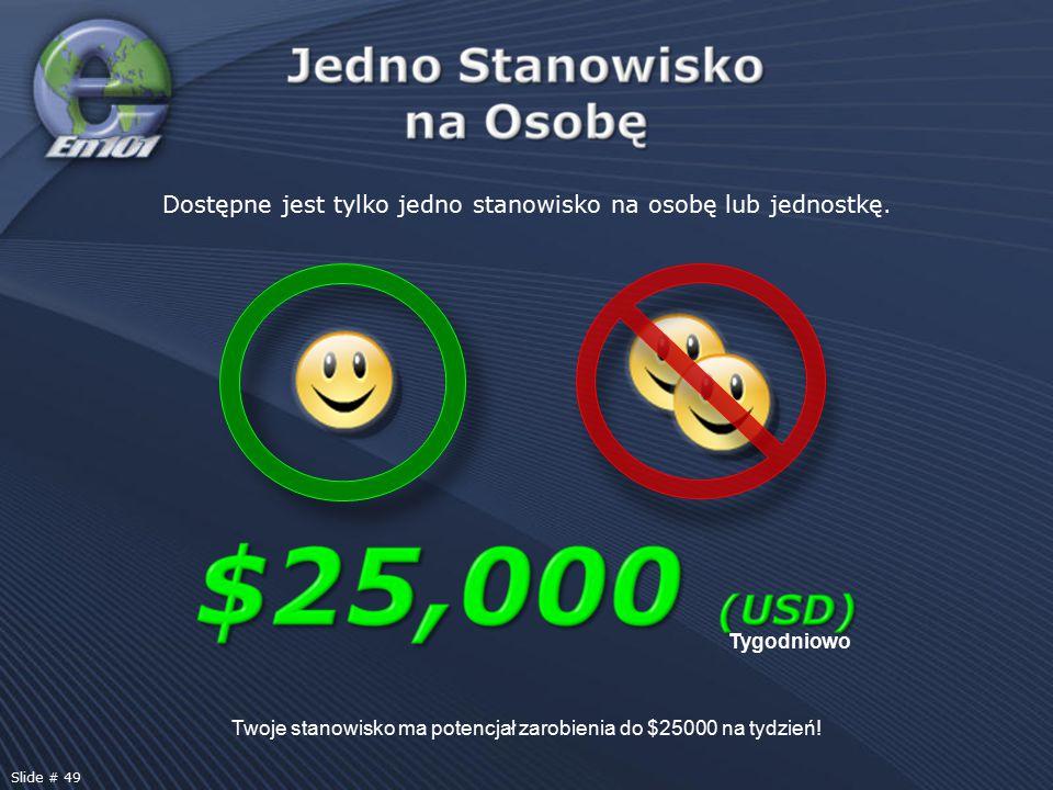 Twoje stanowisko ma potencjał zarobienia do $25000 na tydzień! Tygodniowo Dostępne jest tylko jedno stanowisko na osobę lub jednostkę. Slide # 49