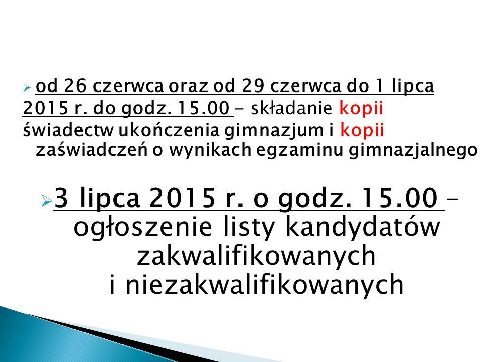  od 26 czerwca oraz od 29 czerwca do 1 lipca 2015 r. do godz. 15.00 - składanie kopii świadectw ukończenia gimnazjum i kopii zaświadczeń o wynikach e