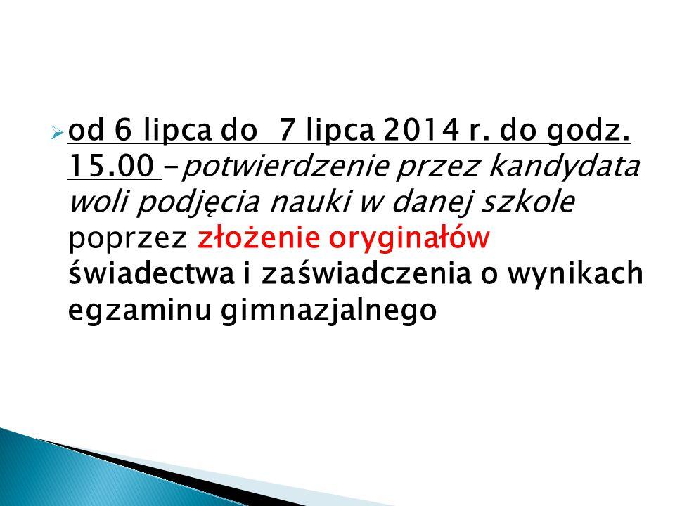  od 6 lipca do 7 lipca 2014 r. do godz. 15.00 -potwierdzenie przez kandydata woli podjęcia nauki w danej szkole poprzez złożenie oryginałów świadectw