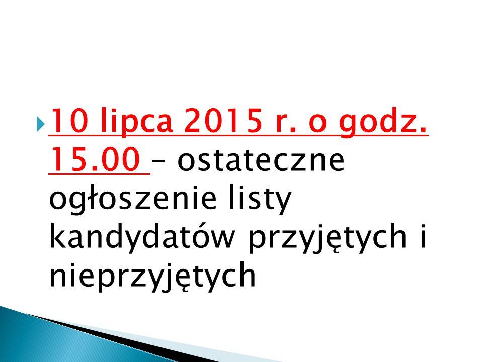  10 lipca 2015 r. o godz. 15.00 – ostateczne ogłoszenie listy kandydatów przyjętych i nieprzyjętych