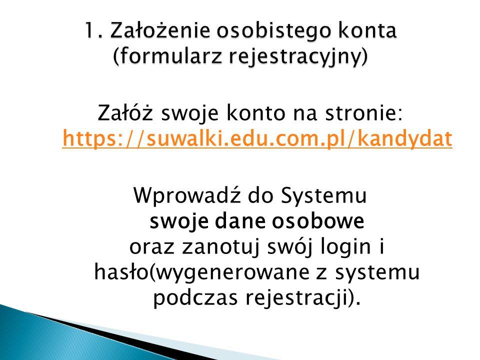 Załóż swoje konto na stronie: https://suwalki.edu.com.pl/kandydat https://suwalki.edu.com.pl/kandydat Wprowadź do Systemu swoje dane osobowe oraz zanotuj swój login i hasło(wygenerowane z systemu podczas rejestracji).