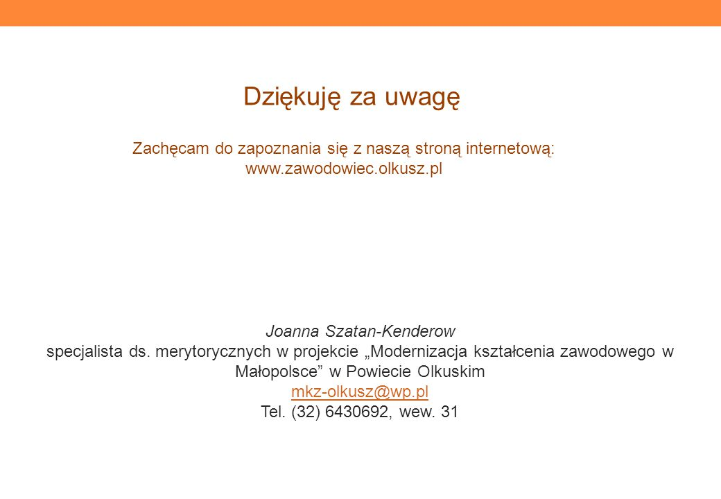 Zachęcam do zapoznania się z naszą stroną internetową: www.zawodowiec.olkusz.pl Dziękuję za uwagę Joanna Szatan-Kenderow specjalista ds.