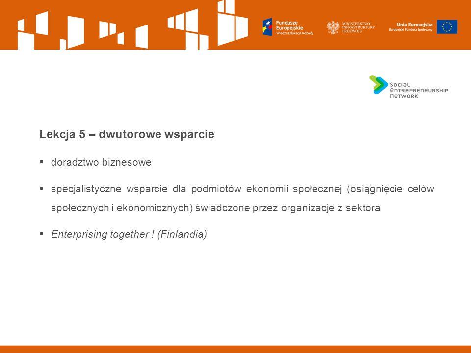 Lekcja 5 – dwutorowe wsparcie  doradztwo biznesowe  specjalistyczne wsparcie dla podmiotów ekonomii społecznej (osiągnięcie celów społecznych i ekonomicznych) świadczone przez organizacje z sektora  Enterprising together .