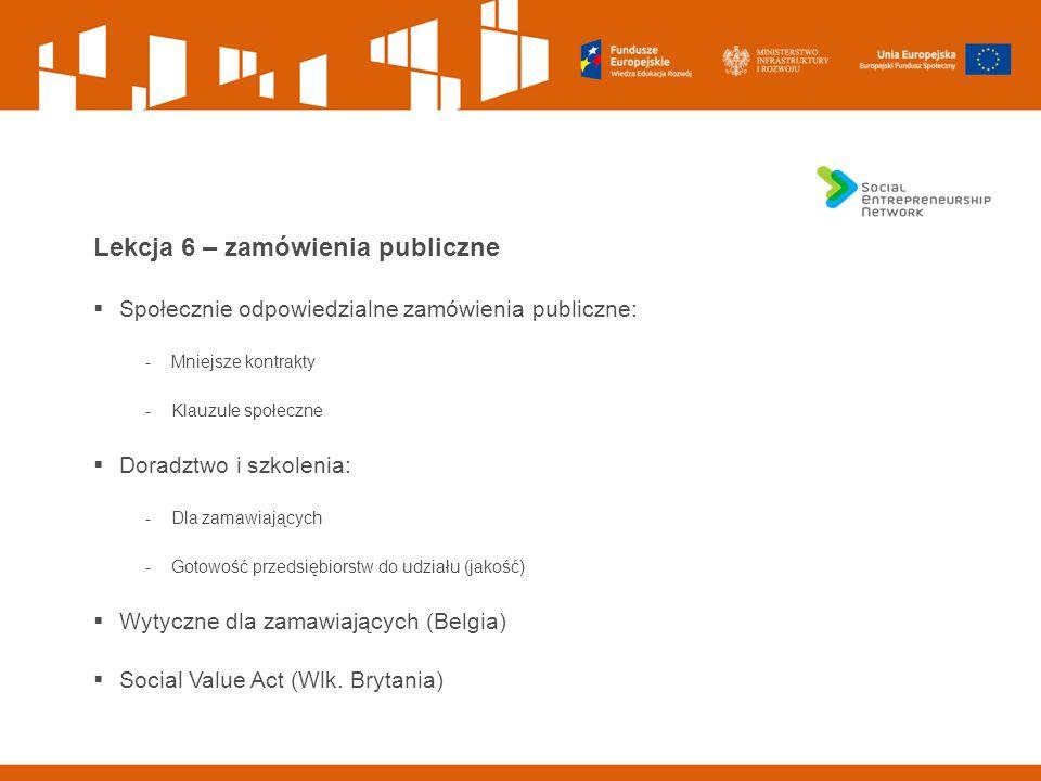 Lekcja 6 – zamówienia publiczne  Społecznie odpowiedzialne zamówienia publiczne: -Mniejsze kontrakty -Klauzule społeczne  Doradztwo i szkolenia: -Dla zamawiających -Gotowość przedsiębiorstw do udziału (jakość)  Wytyczne dla zamawiających (Belgia)  Social Value Act (Wlk.