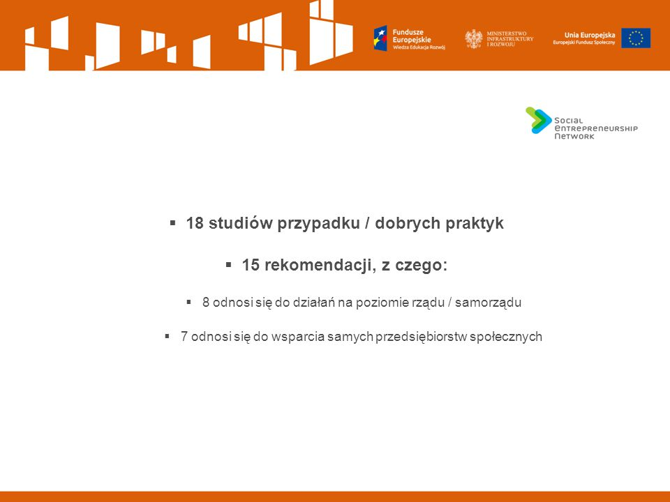  18 studiów przypadku / dobrych praktyk  15 rekomendacji, z czego:  8 odnosi się do działań na poziomie rządu / samorządu  7 odnosi się do wsparci