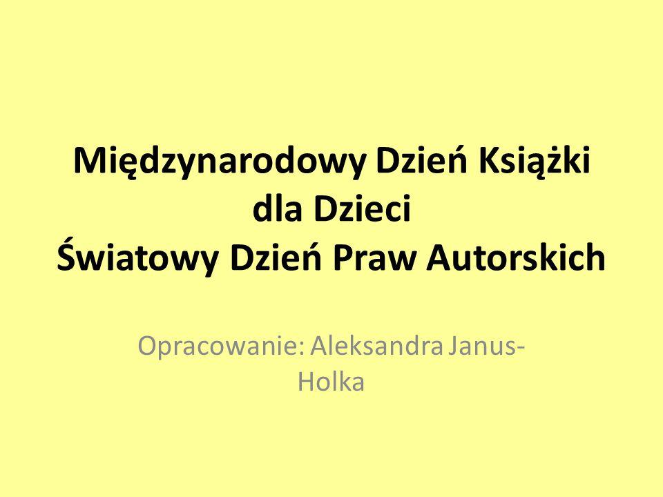 Międzynarodowy Dzień Książki dla Dzieci Światowy Dzień Praw Autorskich Opracowanie: Aleksandra Janus- Holka