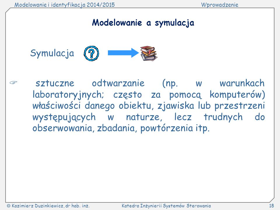 Modelowanie i identyfikacja 2014/2015Wprowadzenie  Kazimierz Duzinkiewicz, dr hab. inż.Katedra Inżynierii Systemów Sterowania18 Modelowanie a symulac