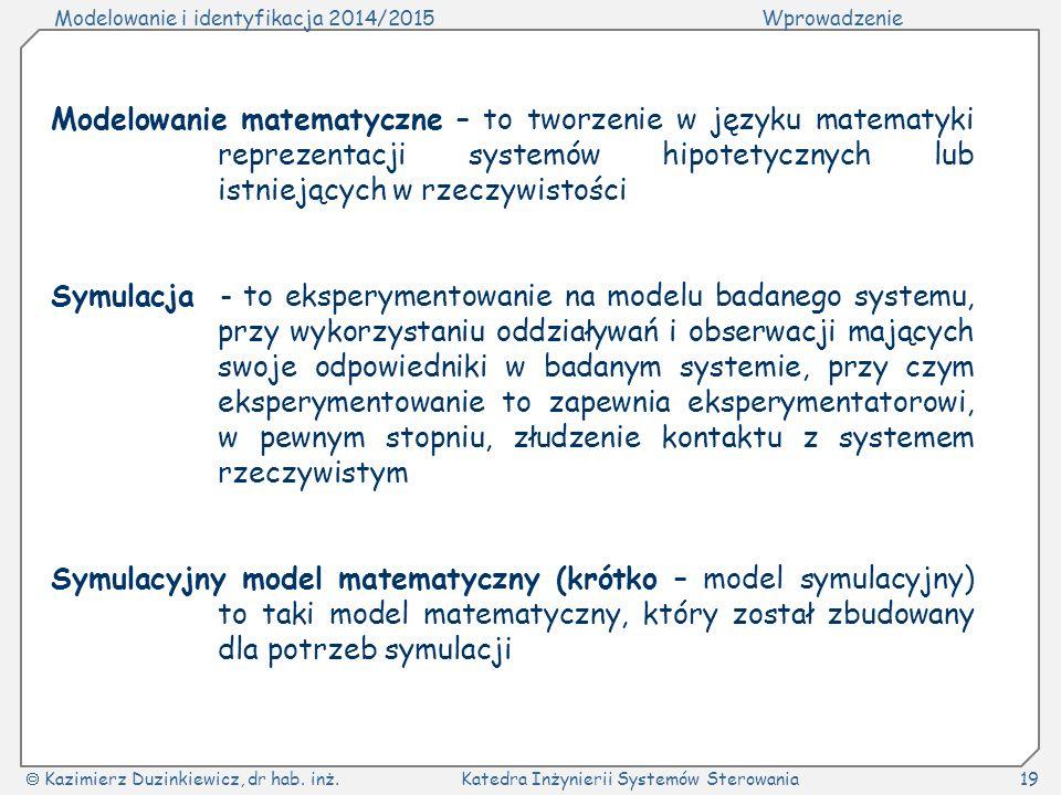 Modelowanie i identyfikacja 2014/2015Wprowadzenie  Kazimierz Duzinkiewicz, dr hab. inż.Katedra Inżynierii Systemów Sterowania19 Modelowanie matematyc
