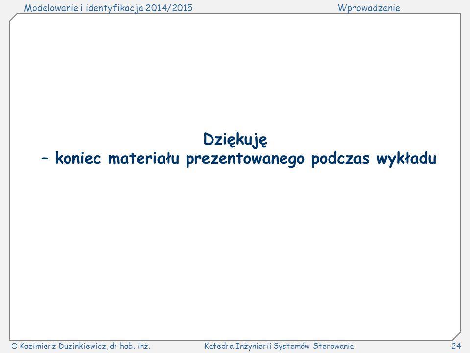 Modelowanie i identyfikacja 2014/2015Wprowadzenie  Kazimierz Duzinkiewicz, dr hab. inż.Katedra Inżynierii Systemów Sterowania24 Dziękuję – koniec mat