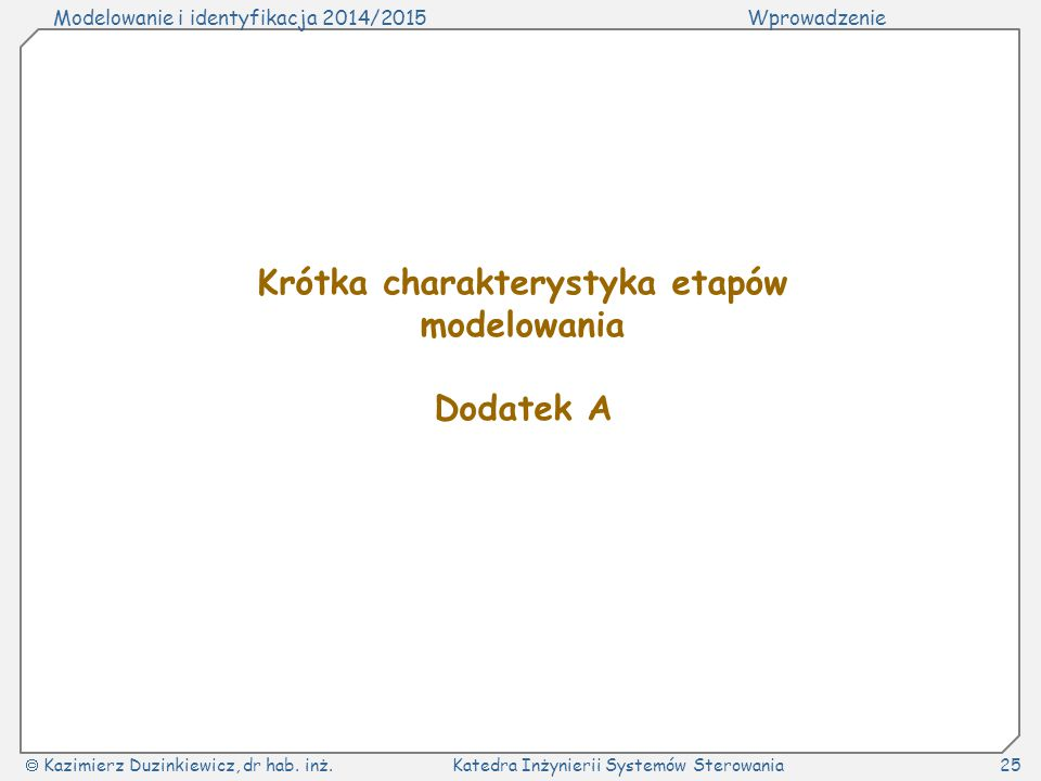 Modelowanie i identyfikacja 2014/2015Wprowadzenie  Kazimierz Duzinkiewicz, dr hab. inż.Katedra Inżynierii Systemów Sterowania25 Krótka charakterystyk