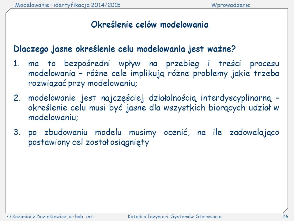 Modelowanie i identyfikacja 2014/2015Wprowadzenie  Kazimierz Duzinkiewicz, dr hab. inż.Katedra Inżynierii Systemów Sterowania26 Dlaczego jasne określ