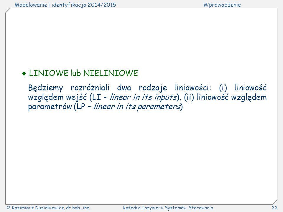 Modelowanie i identyfikacja 2014/2015Wprowadzenie  Kazimierz Duzinkiewicz, dr hab. inż.Katedra Inżynierii Systemów Sterowania33  LINIOWE lub NIELINI